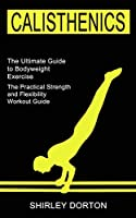 Calisthenics Training: The Practical Strength and Flexibility Workout Guide (The Ultimate Guide to Bodyweight Exercise)