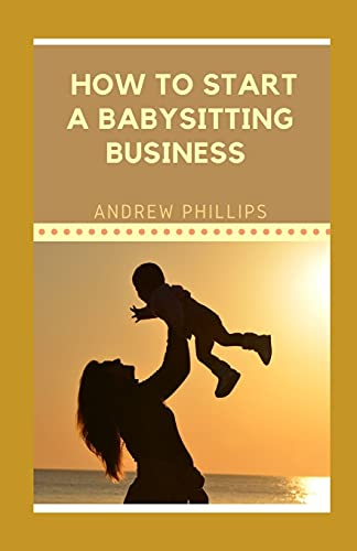 How to Start A Babysitting Business: Ways To Start Your Own Babysitting Business