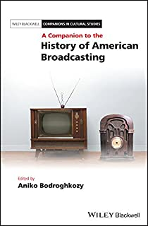 A Companion to the History of American Broadcasting (Blackwell Companions in Cultural Studies Book 18)