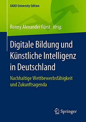 Digitale Bildung und Künstliche Intelligenz in Deutschland: Nachhaltige Wettbewerbsfähigkeit und Zukunftsagenda (AKAD University Edition)