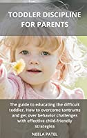 Toddler Discipline for Parents: The Guide to Educating the Difficult Toddler. How to Overcome Tantrums and Get Over Behavior Challenges with Effective Child-Friendly Strategies
