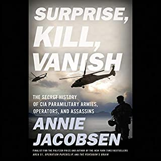 Surprise, Kill, Vanish     The Secret History of CIA Paramilitary Armies, Operators, and Assassins              By:                                                                                                                                 Annie Jacobsen                               Narrated by:                                                                                                                                 Annie Jacobsen                      Length: 19 hrs and 5 mins     97 ratings     Overall 4.8