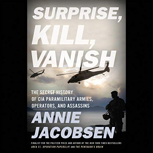 Surprise, Kill, Vanish     The Secret History of CIA Paramilitary Armies, Operators, and Assassins              By:                                                                                                                                 Annie Jacobsen                               Narrated by:                                                                                                                                 Annie Jacobsen                      Length: 19 hrs and 5 mins     484 ratings     Overall 4.8