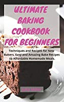 Ultimate Baking Cookbook for Beginners: Techniques and Recipes for New Bakers. Easy and Amazing Bake Recipes to Affordable Homemade Meals.