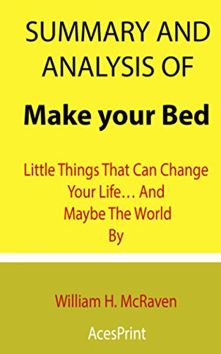 Summary and Analysis of Make your Bed: Little Things That Can Change Your Life… And Maybe The World By William H. McRaven