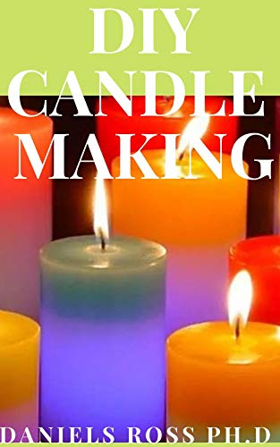 DIY CANDLE MAKING: Easy and Simple Step by Step Guide in Making Your Own Candle