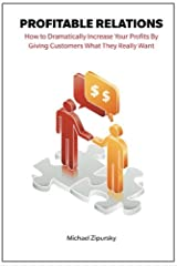 Profitable Relations: How to Dramatically Increase Your Profits By Giving Customers What They Really Want Paperback