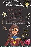 Sono una Maestra e sono una Supereroina - Taccuino: Quaderno appunti Regalo personalizzato per insegnante Idea Regalo maestra fine anno (maestre elementari nido asilo) natale compleanno