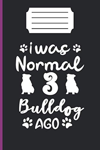 I WAS NORMAL 3 BULLDOG AGO: lined notebook 6*9 inch 120 page journal /funny gift for dog lover/awesome bulldog owner present/puppy lover gifts/amazing ideal gift /our memory /dog trainer
