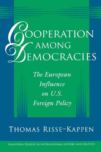 Cooperation among Democracies: The European Influence on U.S. Foreign Policy (Princeton Studies in International History and Politics)