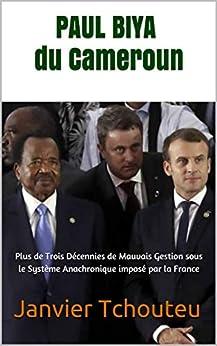 PAUL BIYA du Cameroun: Plus de Trois Décennies de Mauvais Gestion sous le Système Anachronique imposé par la France par [Janvier Tchouteu, Janvier T. Chando]