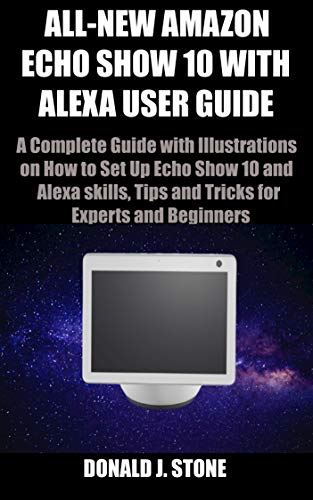 ALL-NEW AMAZON ECHO SHOW 10 WITH ALEXA USER GUIDE: A Complete Guide with Illustrations on How to Set Up Echo Show 10 and Alexa skills, Tips and Tricks for Experts and Beginners (English Edition)