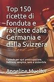 Top 150 ricette di fonduta e raclette dalla Germania e dalla Svizzera: Formule per ogni preoccupazione. Delizioso, semplice, sano e sostenibile