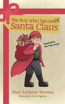 The Boy who became Santa Claus: Inspired by the true story! by [Paul Anthony Stevens, Taylor Eggleton]