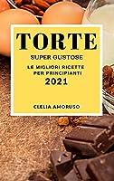 Torte Super Gustose 2021 (Super Tasty Cake Recipes 2021 Italian Edition): Le Migliori Ricette Per Principianti