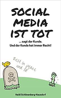 Social Media ist tot: ... sagt der Kunde. Und der Kunde hat immer Recht! von [Heidi Schönenberg-Hausdorf]