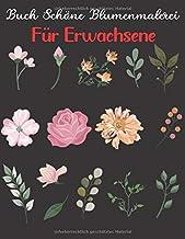 Buch Schöne Blumenmalerei Für Erwachsene: Ein Malbuch für Erwachsene Ein Malbuch mit schönen Blumen für Kreativität und St...