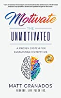 Motivate the Unmotivated: A proven system for sustainable motivation