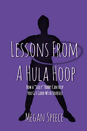 """Lessons From a Hula Hoop: How a """"Silly"""" Hobby can Help You Get Good with Yourself"""