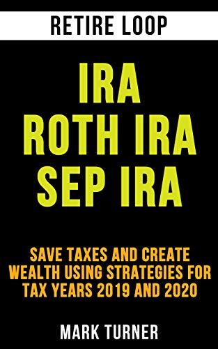 IRA Roth IRA SEP IRA: Save Taxes and Create Wealth using Strategies for Tax years 2019 and 2020 (English Edition)