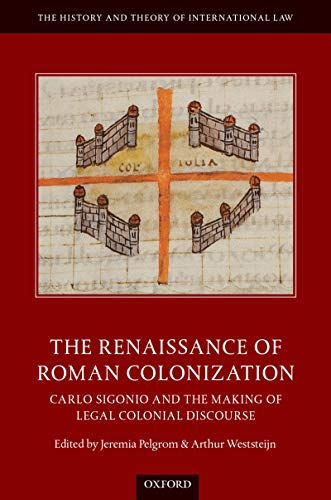 The Renaissance of Roman Colonization: Carlo Sigonio and the Making of Legal Colonial Discourse (The History and Theory of International Law) (English Edition)