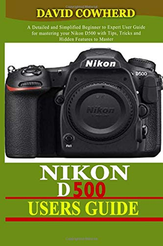 Nikon D500 Users Guide: A Detailed and Simplified Beginner to Expert User Guide for mastering your Nikon D500 with Tips, Tricks and Hidden Features to Master your camera like a pro