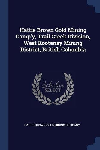Hattie Brown Gold Mining Comp'y, Trail Creek Division, West Kootenay