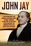 John Jay: A Captivating Guide to an American Statesman, Patriot, Diplomat, Governor of New York, the First Chief Justice, and One of the Founding ... States of America (Captivating History)