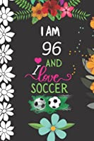 I am 96 And i Love Soccer: Game Lover Notebook Gift , 96 year ( boy and Girl ) Notebook Gift For Lovers Football Soccer, Birthday Gift Sports Lined Journal Notebook