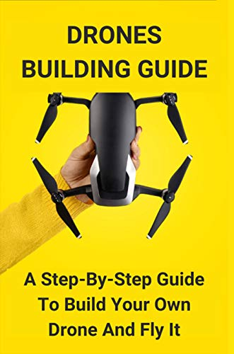Drones Building Guide: A Step-By-Step Guide To Build Your Own Drone And Fly It: Diy Drone Kit (English Edition)