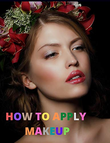 How To Apply Makeup: For Everyone from Beginner to Professional