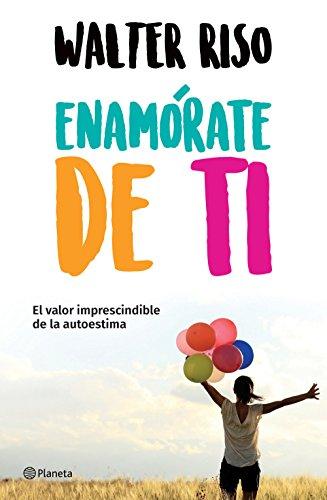 Enamórate de ti (Edición mexicana): El valor imprescindible de la autoestima