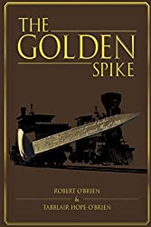 Image: The Golden Spike | Paperback: 234 pages | by Robert O'Brien (Author). Publisher: lulu.com (March 9, 2020)