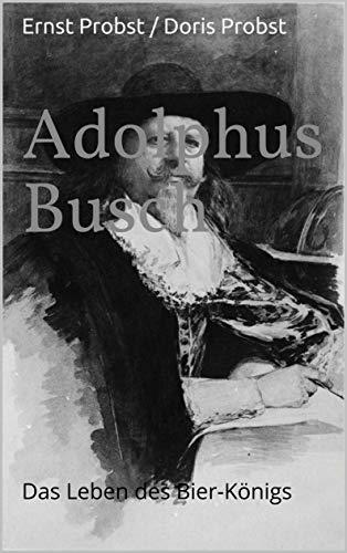 Adolphus Busch: Das Leben des Bier-Königs