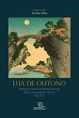 Lua de Outono: Antologia e história do Grêmio Haicai Ipê - Edição comemorativa - 30 anos(1987-2017)