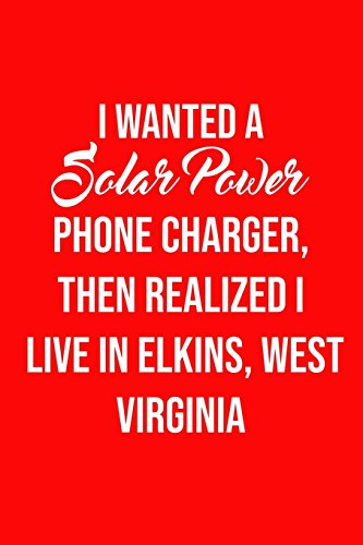 I Wanted A solar power phone charger, then realized I live in Elkins, West Virgi: Solar Power Environmentalist Gifts. Novelty Renewable Energy Blank Notebook, Journal.