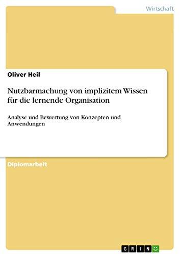 Nutzbarmachung von implizitem Wissen für die lernende Organisation: Analyse und Bewertung von Konzepten und Anwendungen (German Edition)