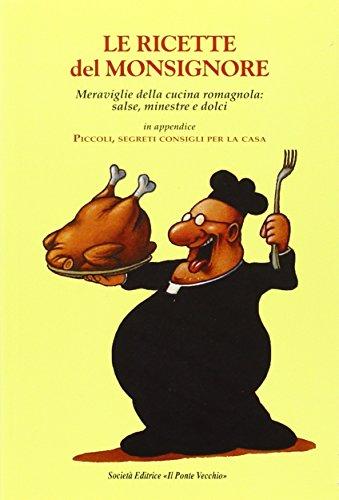 Le ricette del Monsignore. Meraviglie della cucina romagnola: salse, minestre e dolci