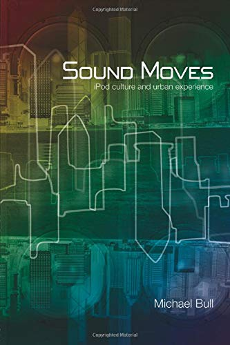 Sound Moves: iPod Culture and Urban Experience (International Library of Sociology)