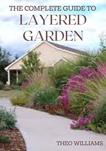 THE COMPLETE GUIDE TO LAYERED GARDENING: Everything You Need to Know About Layered Planting In Your Garden (English Edition)