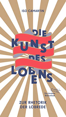 Die Kunst des Lobens: Zur Rhetorik der Lobrede (Die Andere Bibliothek, Band 401)