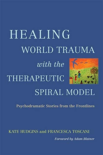Healing World Trauma with Therapeutic Spiral Model: Psychodramatic Stories from the Frontlines