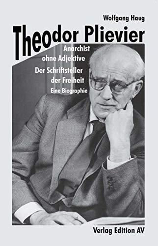Theodor Plievier - Anarchist ohne Adjektive: Der Schriftsteller der Freiheit - Eine Biographie