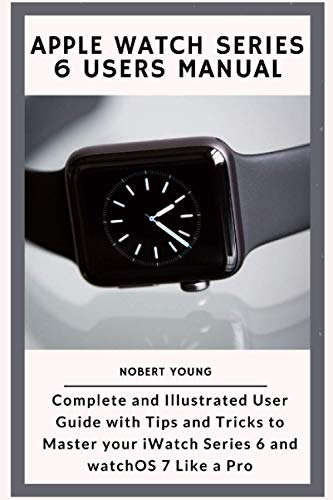 Apple Watch Series 6 Users Manual: Complete and Illustrated User Guide with Tips and Tricks to Maste