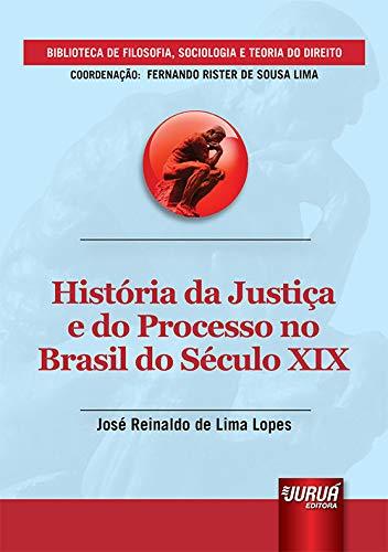 História da Justiça e do Processo no Brasil do Século XIX - Biblioteca de Filosofia, Sociologia e Teoria do Direito - Coordenação: Fernando Rister de Sousa Lima
