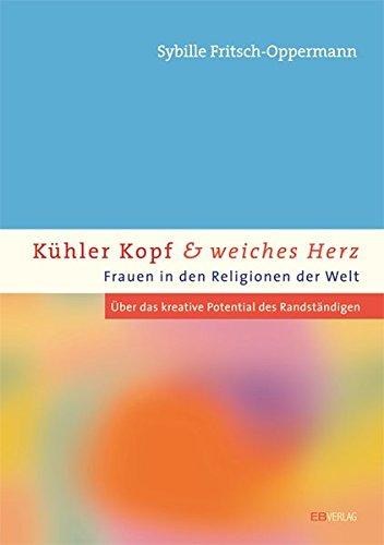 Kühler Kopf und weiches Herz - Frauen in den Religionen der Welt: Über das kreative Potenzial der Randständigen