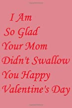 I Am So Glad Your Mom Didn't Swallow You Happy Valentine's Day: Memory Journal , Journal Gift, 100 Pages, 6x9, Soft Cover,...