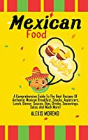 Mexican Food: A Comprehensive Guide To The Best Recipes Of Authentic Mexican Breakfast, Snacks, Appetizers, Lunch, Dinner, Sauces, Dips, Drinks, Seasonings, Salsa, And Much More!
