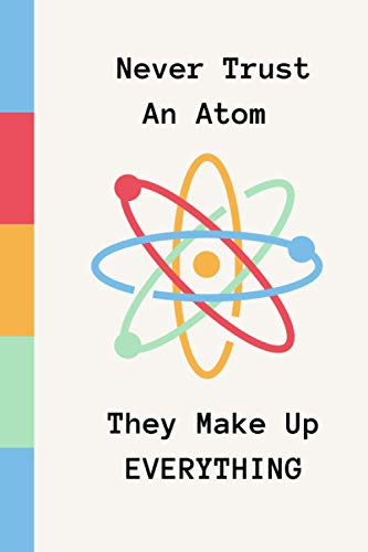 Never Trust An Atom They Make Up Everything: Funny Science Joke Notebook | Gift for Geeks | Square Grid Journal