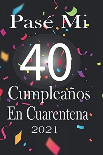Pasé Mi 40 Cumpleaños En Cuarentena: Regalo de cumpleaños de 40 años para mujeres hombre papa mama , regalo de cumpleaños para novia ,tía,niñas ... ... 15.24x22.89 cm, Agenda o Diario 120 paginas